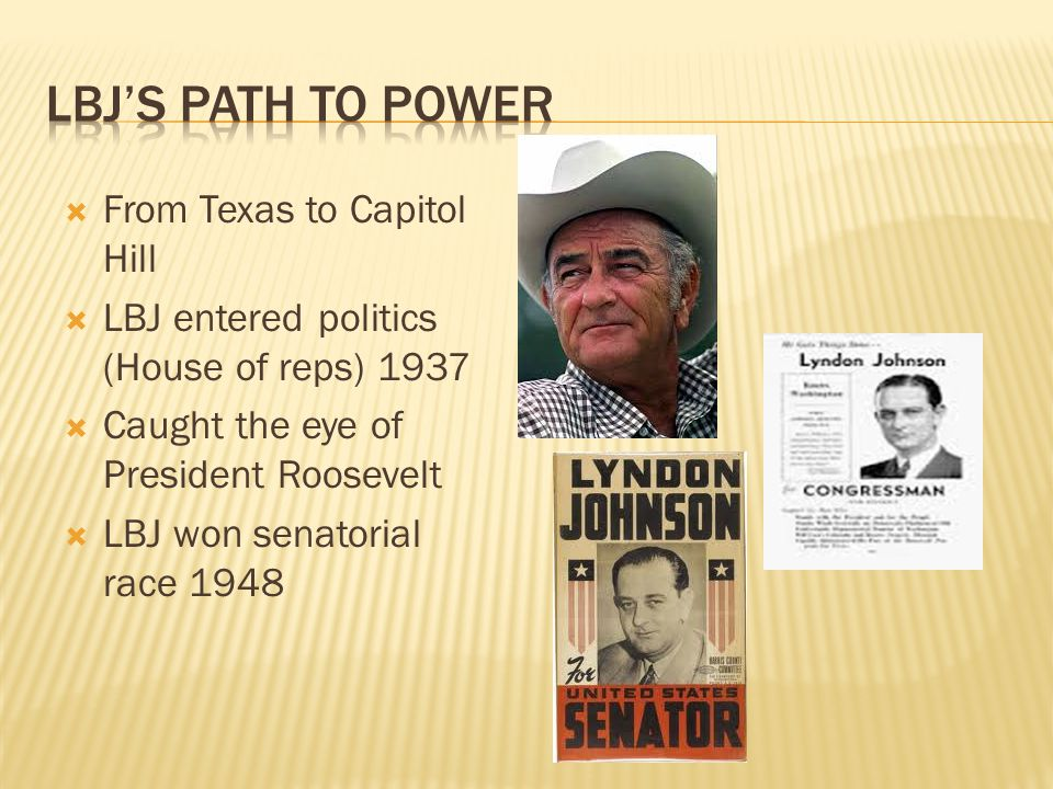 From Texas to Capitol Hill LBJ entered politics (House of reps) 1937 Caught the eye of President Roosevelt LBJ won senatorial race 1948
