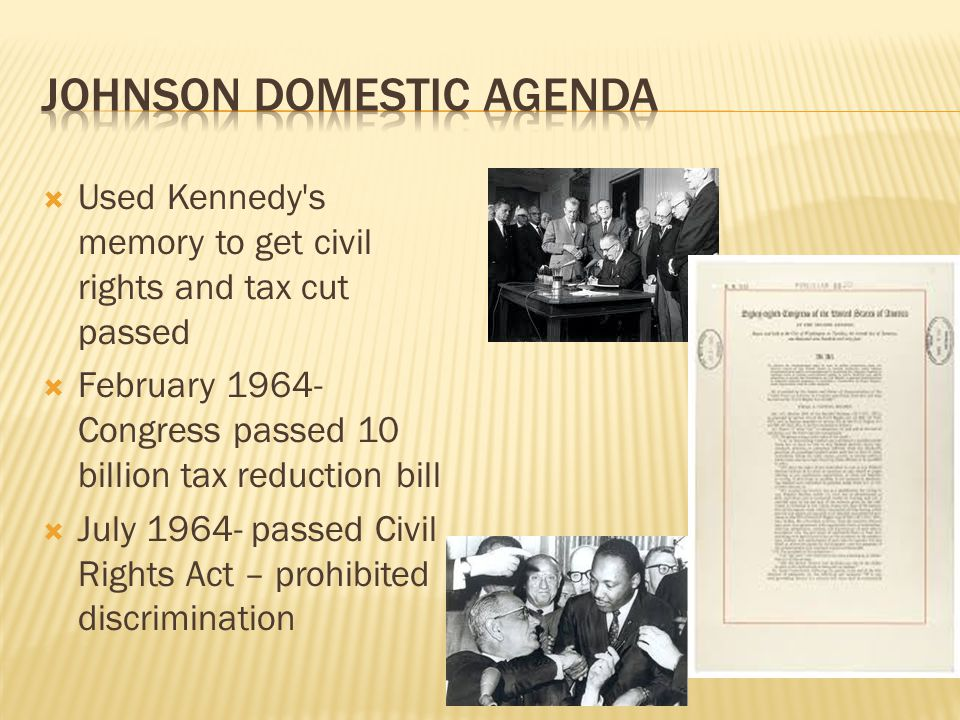 Used Kennedy's memory to get civil rights and tax cut passed February 1964- Congress passed 10 billion tax reduction bill July 1964- passed Civil Righ