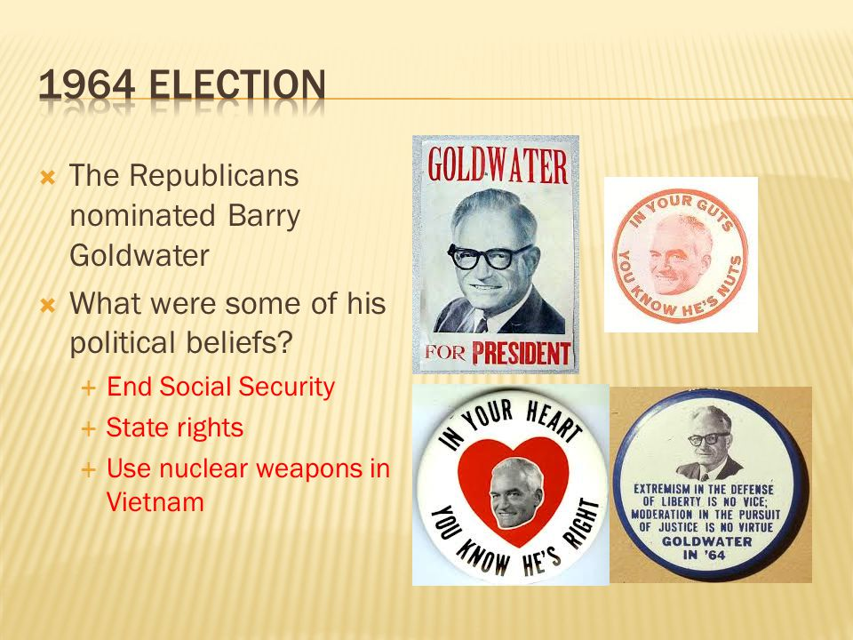 The Republicans nominated Barry Goldwater What were some of his political beliefs? End Social Security State rights Use nuclear weapons in Vietnam