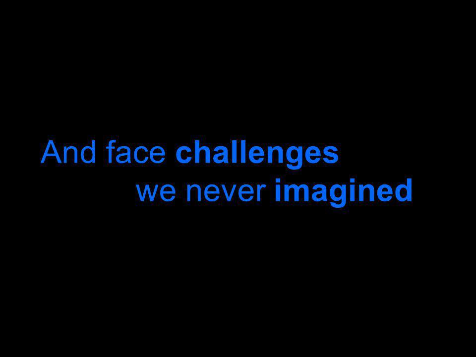 And face challenges we never imagined