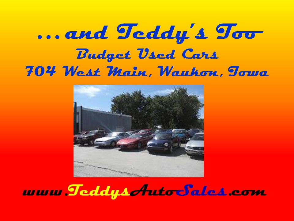 … and Teddys Too Budget Used Cars 704 West Main, Waukon, Iowa www.TeddysAutoSales.com