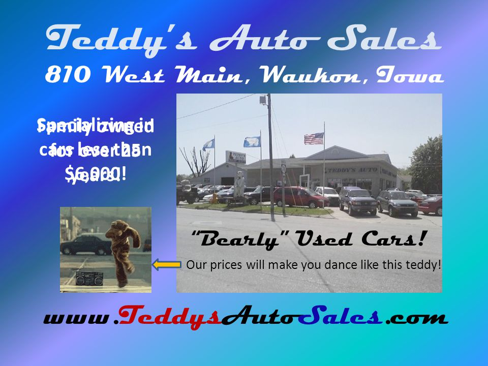 Teddys Auto Sales 810 West Main, Waukon, Iowa www.TeddysAutoSales.com Specializing in cars less than $6,000! Bearly Used Cars! Family owned for over 2