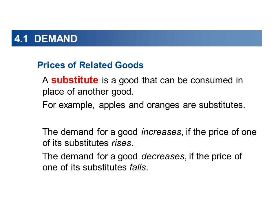 4.1 DEMAND Prices of Related Goods A substitute is a good that can be consumed in place of another good. For example, apples and oranges are substitut