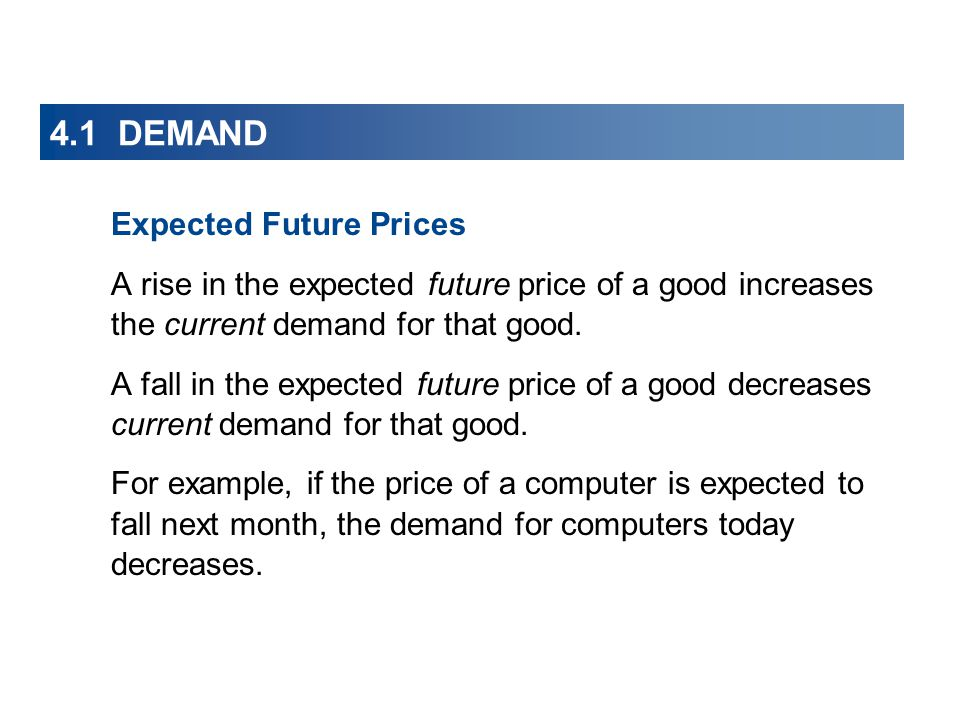 4.1 DEMAND Expected Future Prices A rise in the expected future price of a good increases the current demand for that good.