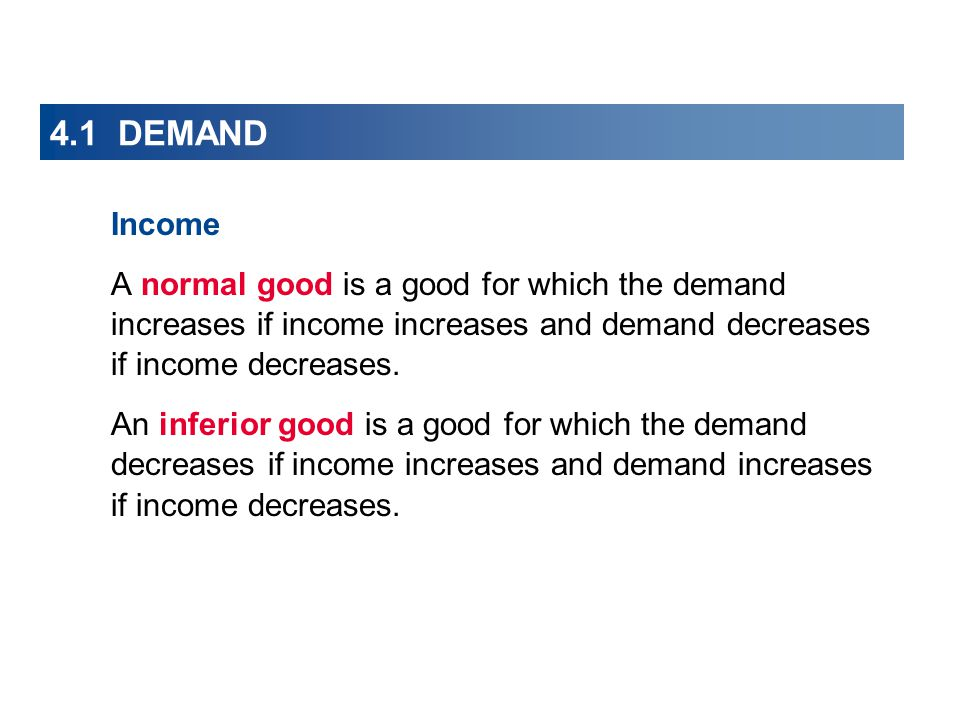 4.1 DEMAND Income A normal good is a good for which the demand increases if income increases and demand decreases if income decreases.