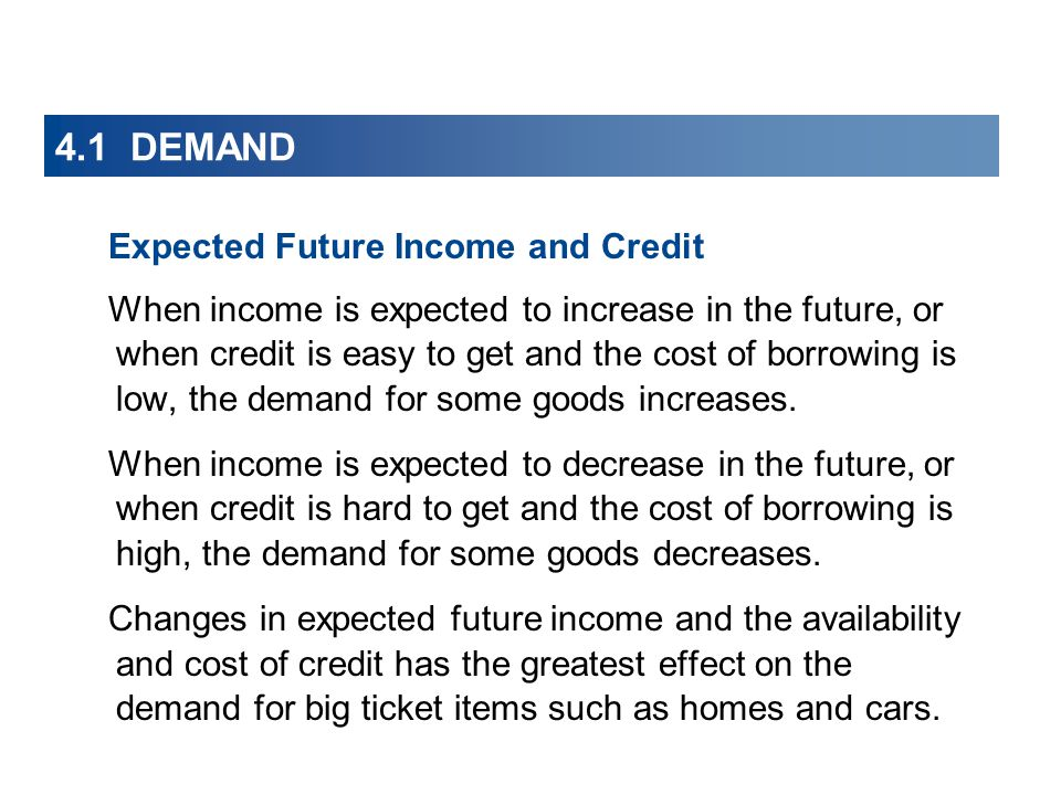 4.1 DEMAND Expected Future Income and Credit When income is expected to increase in the future, or when credit is easy to get and the cost of borrowing is low, the demand for some goods increases.