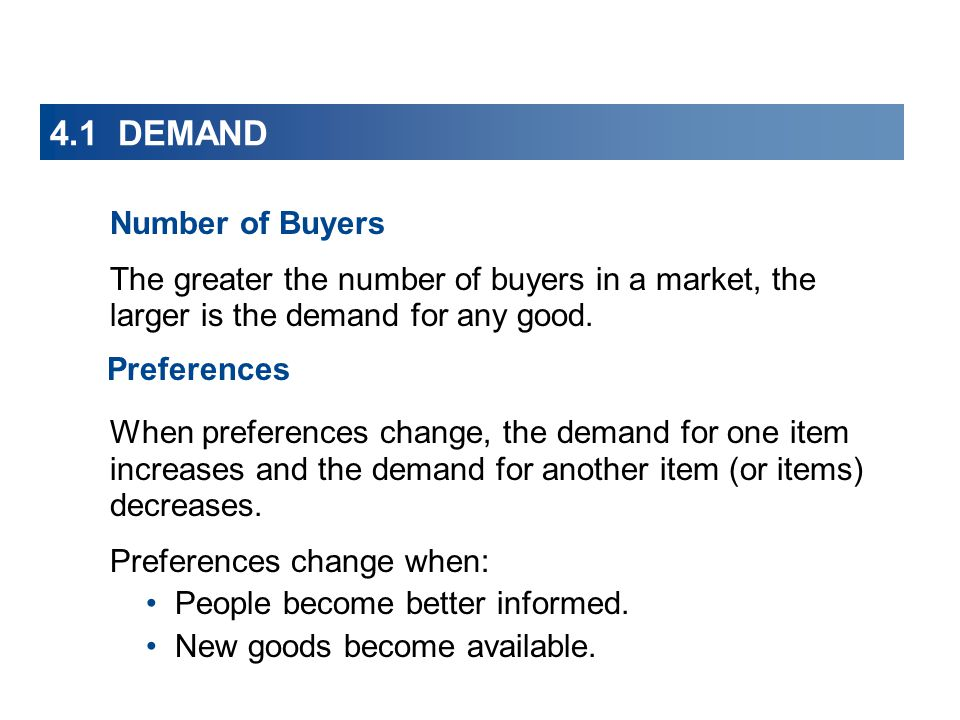 4.1 DEMAND Number of Buyers The greater the number of buyers in a market, the larger is the demand for any good. Preferences When preferences change,
