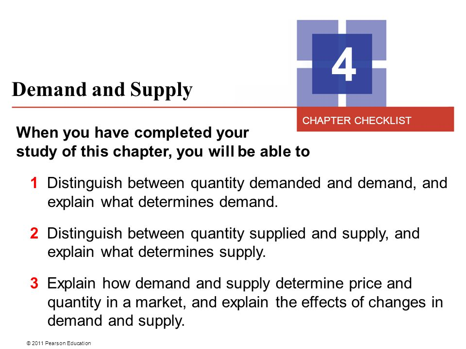 © 2011 Pearson Education Demand and Supply 4 When you have completed your study of this chapter, you will be able to 1 Distinguish between quantity demanded and demand, and explain what determines demand.