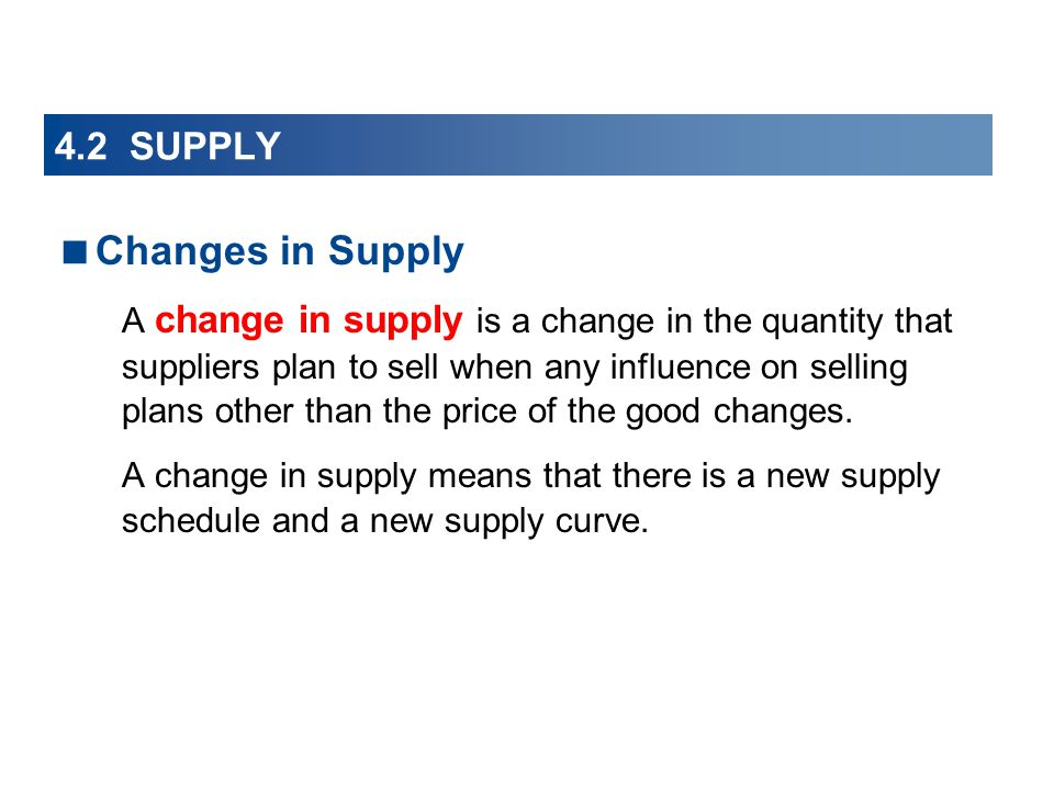 Changes in Supply A change in supply is a change in the quantity that suppliers plan to sell when any influence on selling plans other than the price