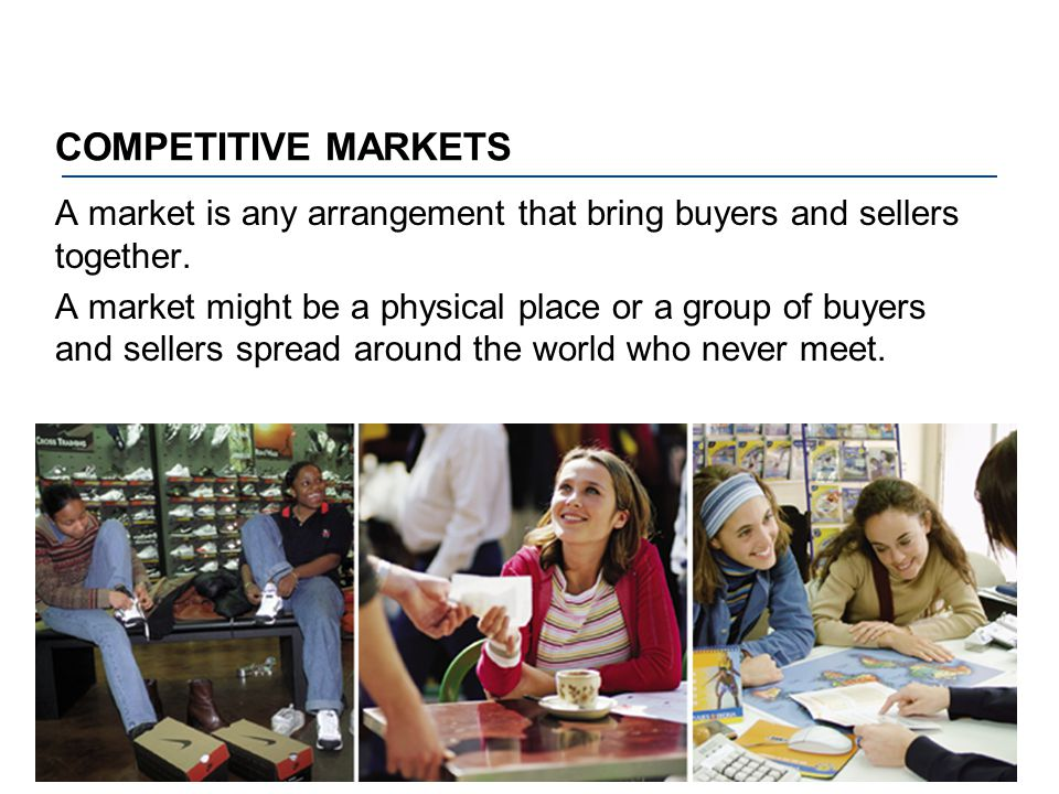 COMPETITIVE MARKETS A market is any arrangement that bring buyers and sellers together. A market might be a physical place or a group of buyers and se