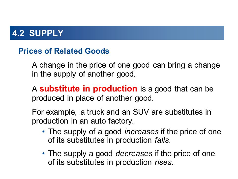4.2 SUPPLY Prices of Related Goods A change in the price of one good can bring a change in the supply of another good. A substitute in production is a