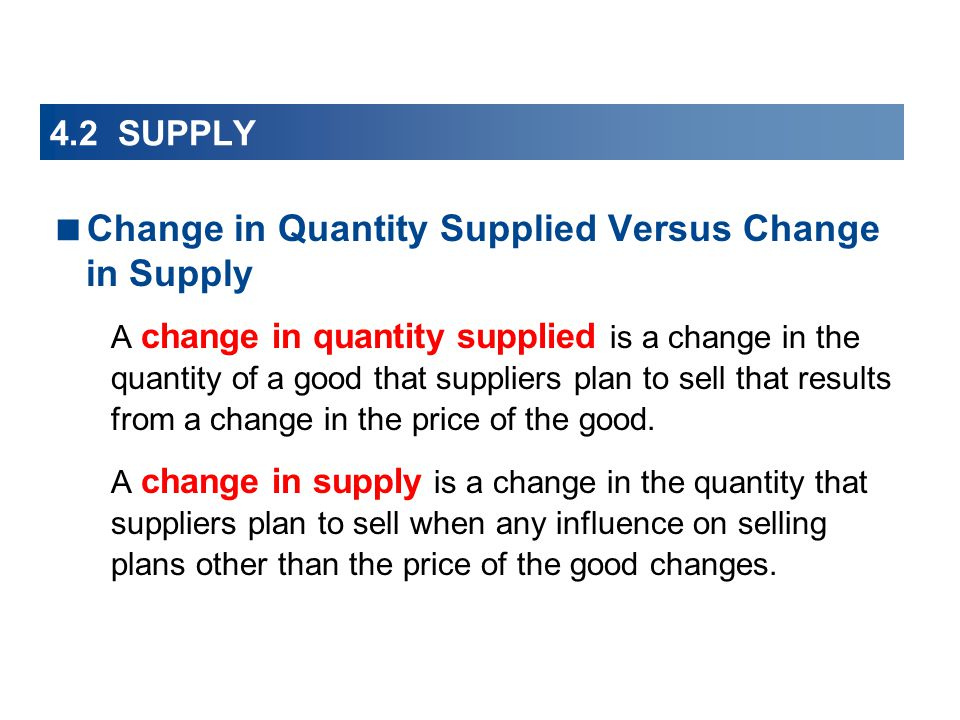 4.2 SUPPLY Change in Quantity Supplied Versus Change in Supply A change in quantity supplied is a change in the quantity of a good that suppliers plan