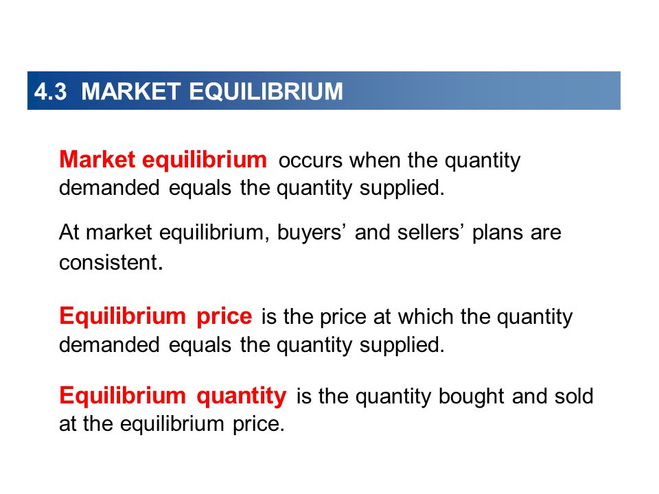 4.3 MARKET EQUILIBRIUM Market equilibrium occurs when the quantity demanded equals the quantity supplied.