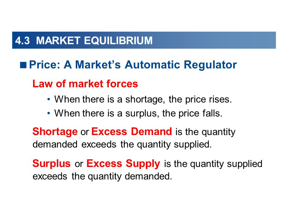 4.3 MARKET EQUILIBRIUM Price: A Markets Automatic Regulator Law of market forces When there is a shortage, the price rises. When there is a surplus, t