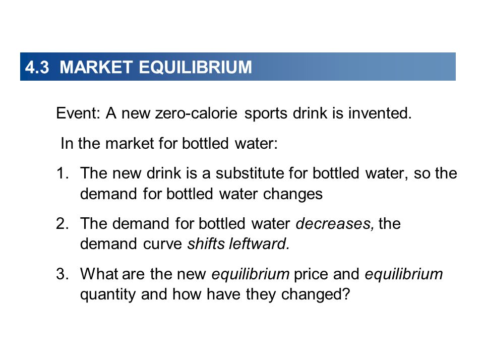 4.3 MARKET EQUILIBRIUM Event: A new zero-calorie sports drink is invented. In the market for bottled water: 1.The new drink is a substitute for bottle