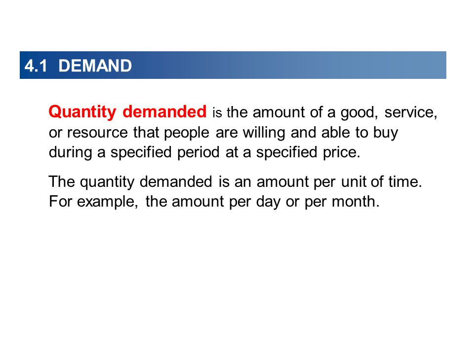 4.1 DEMAND Quantity demanded is t he amount of a good, service, or resource that people are willing and able to buy during a specified period at a spe