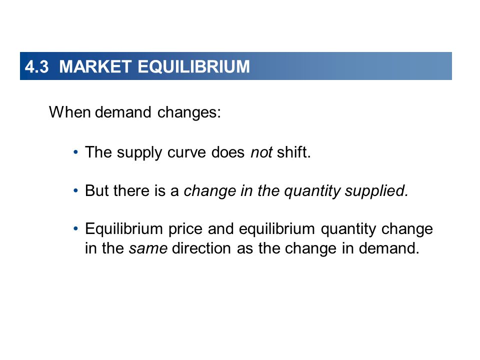 4.3 MARKET EQUILIBRIUM When demand changes: The supply curve does not shift.