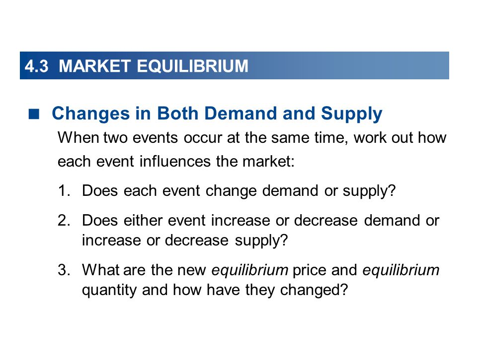 4.3 MARKET EQUILIBRIUM Changes in Both Demand and Supply When two events occur at the same time, work out how each event influences the market: 1.Does each event change demand or supply.