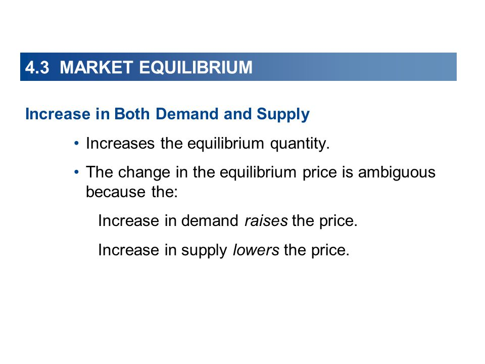 4.3 MARKET EQUILIBRIUM Increase in Both Demand and Supply Increases the equilibrium quantity. The change in the equilibrium price is ambiguous because