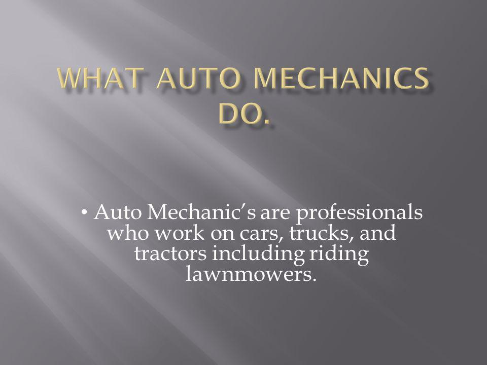 Auto Mechanics are professionals who work on cars, trucks, and tractors including riding lawnmowers.