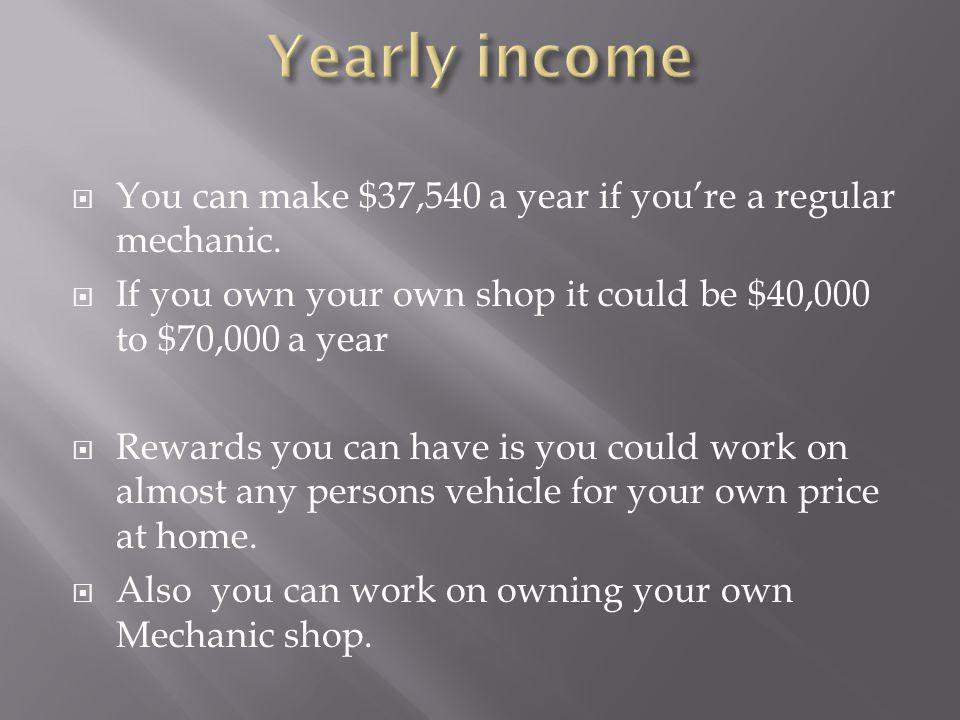 You can make $37,540 a year if youre a regular mechanic. If you own your own shop it could be $40,000 to $70,000 a year Rewards you can have is you co