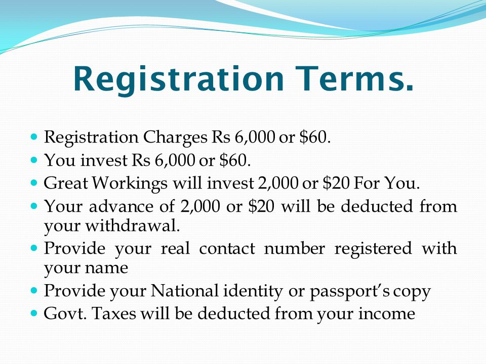 Registration Terms. Registration Charges Rs 6,000 or $60. You invest Rs 6,000 or $60. Great Workings will invest 2,000 or $20 For You. Your advance of