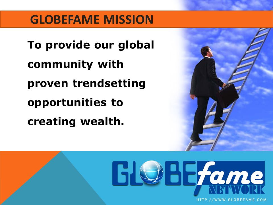 To provide our global community with proven trendsetting opportunities to creating wealth. HTTP://WWW.GLOBEFAME.COM GLOBEFAME MISSION