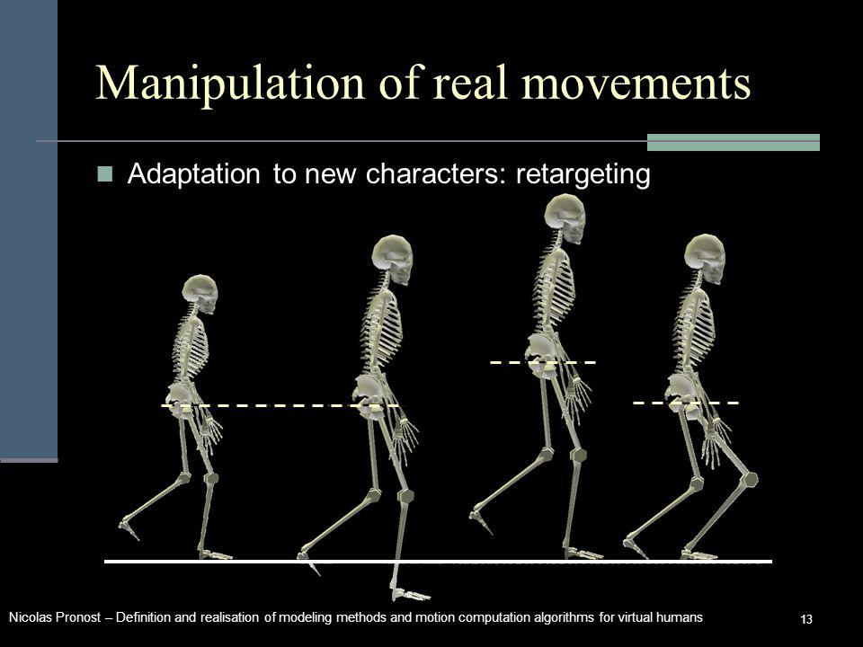 Nicolas Pronost – Definition and realisation of modeling methods and motion computation algorithms for virtual humans 13 Manipulation of real movements Adaptation to new characters: retargeting