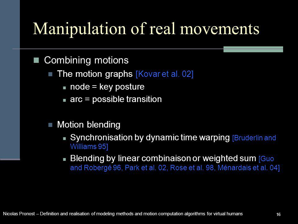 Nicolas Pronost – Definition and realisation of modeling methods and motion computation algorithms for virtual humans 16 Manipulation of real movements Combining motions The motion graphs [Kovar et al.