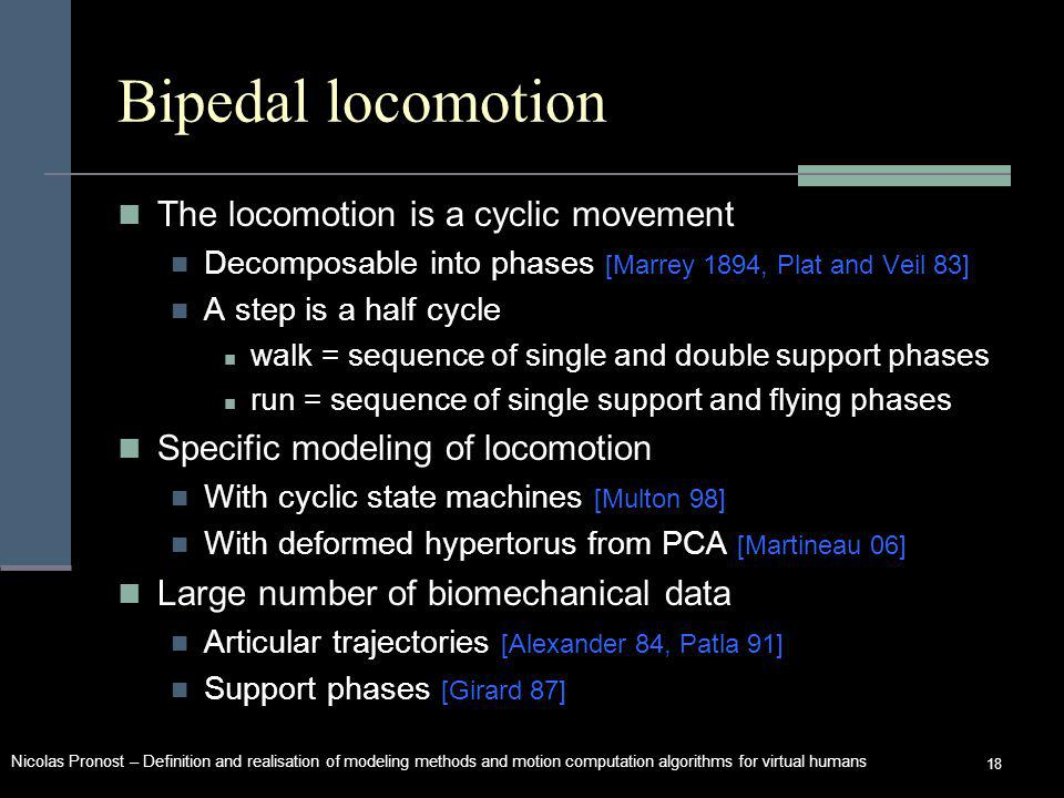 Nicolas Pronost – Definition and realisation of modeling methods and motion computation algorithms for virtual humans 18 Bipedal locomotion The locomotion is a cyclic movement Decomposable into phases [Marrey 1894, Plat and Veil 83] A step is a half cycle walk = sequence of single and double support phases run = sequence of single support and flying phases Specific modeling of locomotion With cyclic state machines [Multon 98] With deformed hypertorus from PCA [Martineau 06] Large number of biomechanical data Articular trajectories [Alexander 84, Patla 91] Support phases [Girard 87]