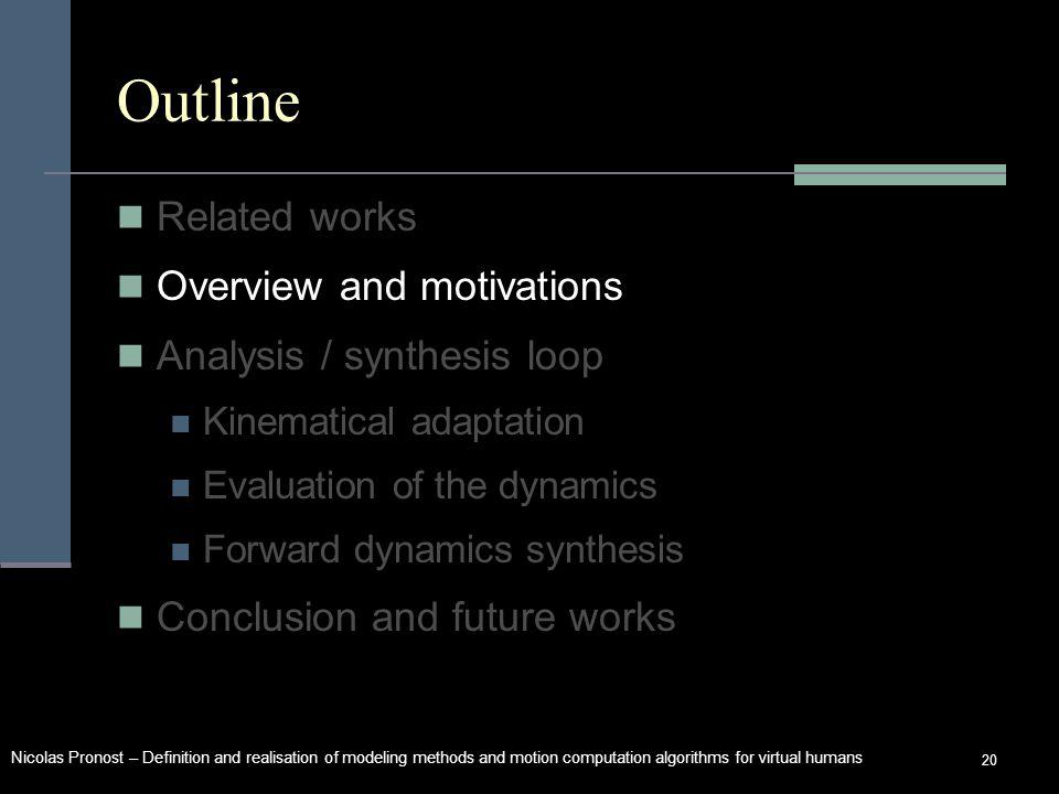 Nicolas Pronost – Definition and realisation of modeling methods and motion computation algorithms for virtual humans 20 Outline Related works Overview and motivations Analysis / synthesis loop Kinematical adaptation Evaluation of the dynamics Forward dynamics synthesis Conclusion and future works