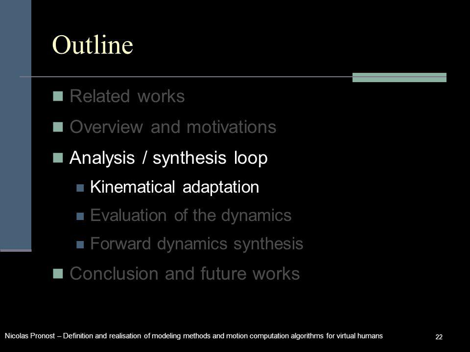 Nicolas Pronost – Definition and realisation of modeling methods and motion computation algorithms for virtual humans 22 Outline Related works Overview and motivations Analysis / synthesis loop Kinematical adaptation Evaluation of the dynamics Forward dynamics synthesis Conclusion and future works