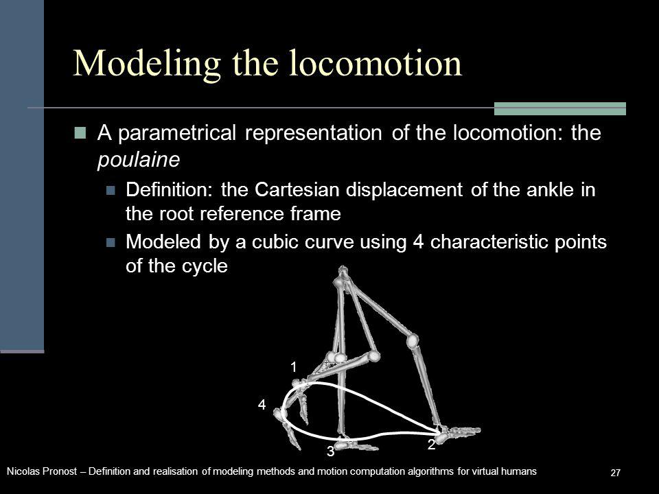 Nicolas Pronost – Definition and realisation of modeling methods and motion computation algorithms for virtual humans 27 Modeling the locomotion A parametrical representation of the locomotion: the poulaine Modeled by a cubic curve using 4 characteristic points of the cycle 1 2 3 4 Definition: the Cartesian displacement of the ankle in the root reference frame
