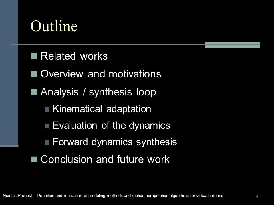 Nicolas Pronost – Definition and realisation of modeling methods and motion computation algorithms for virtual humans 4 Outline Related works Overview and motivations Analysis / synthesis loop Kinematical adaptation Evaluation of the dynamics Forward dynamics synthesis Conclusion and future work