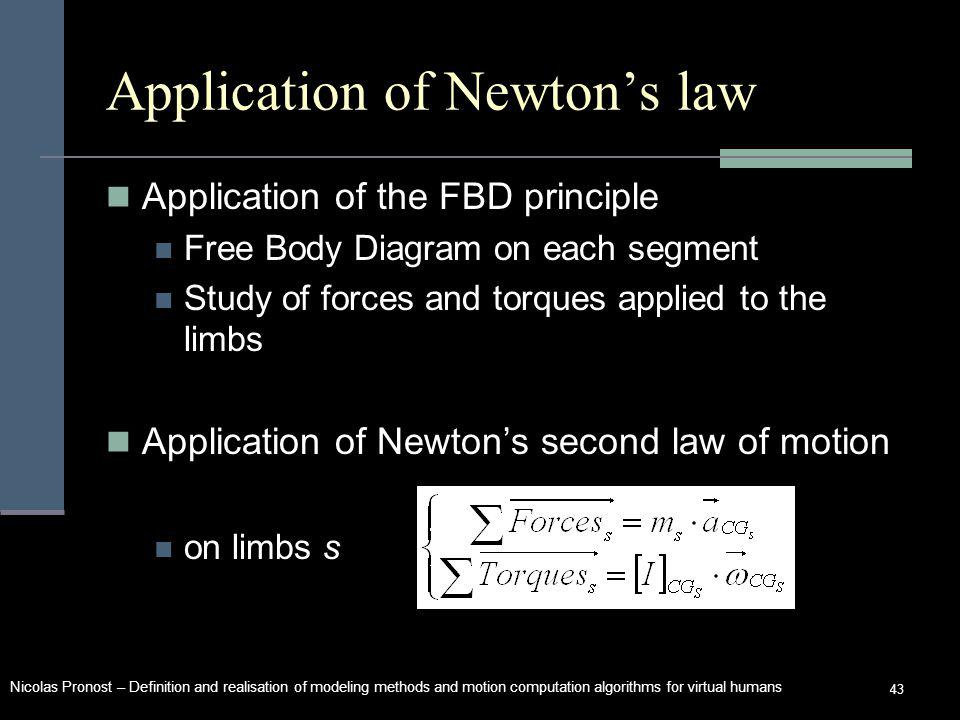 Nicolas Pronost – Definition and realisation of modeling methods and motion computation algorithms for virtual humans 43 Application of Newtons law Application of the FBD principle Free Body Diagram on each segment Study of forces and torques applied to the limbs Application of Newtons second law of motion on limbs s