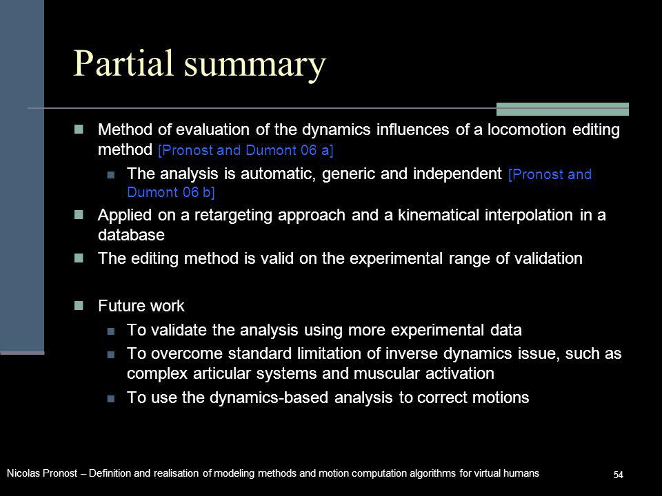 Nicolas Pronost – Definition and realisation of modeling methods and motion computation algorithms for virtual humans 54 Partial summary Method of evaluation of the dynamics influences of a locomotion editing method [Pronost and Dumont 06 a] The analysis is automatic, generic and independent [Pronost and Dumont 06 b] Applied on a retargeting approach and a kinematical interpolation in a database The editing method is valid on the experimental range of validation Future work To validate the analysis using more experimental data To overcome standard limitation of inverse dynamics issue, such as complex articular systems and muscular activation To use the dynamics-based analysis to correct motions