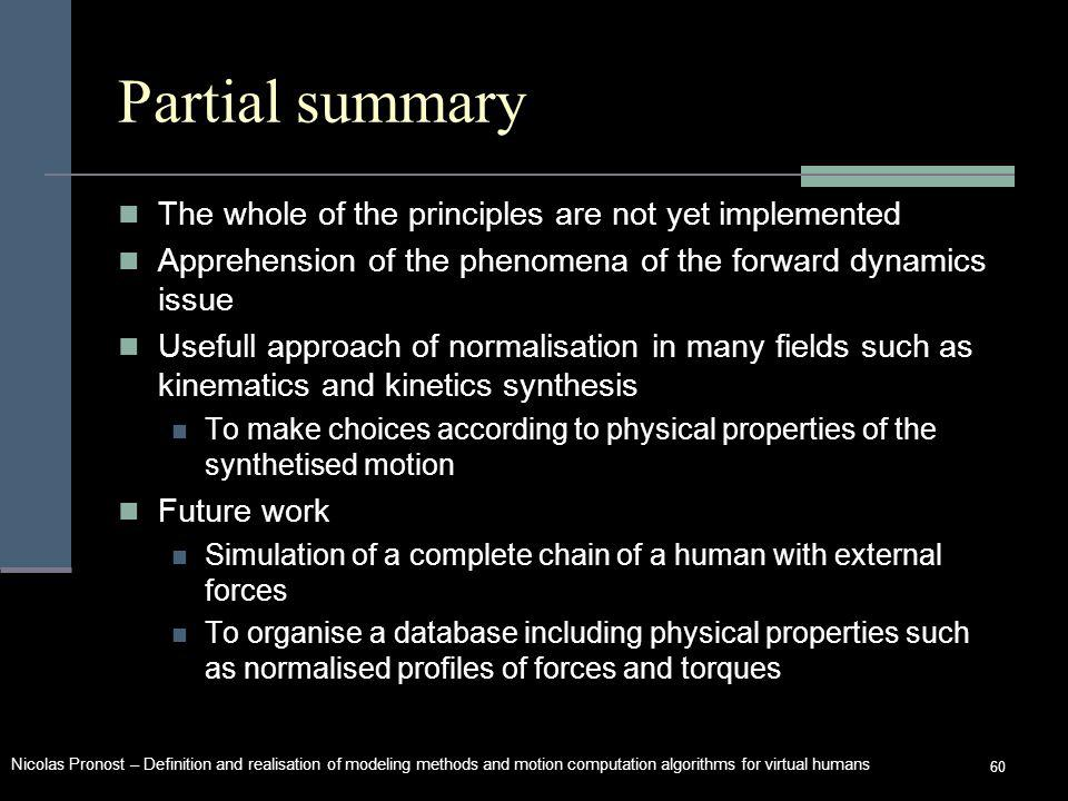 Nicolas Pronost – Definition and realisation of modeling methods and motion computation algorithms for virtual humans 60 Partial summary The whole of the principles are not yet implemented Apprehension of the phenomena of the forward dynamics issue Usefull approach of normalisation in many fields such as kinematics and kinetics synthesis To make choices according to physical properties of the synthetised motion Future work Simulation of a complete chain of a human with external forces To organise a database including physical properties such as normalised profiles of forces and torques