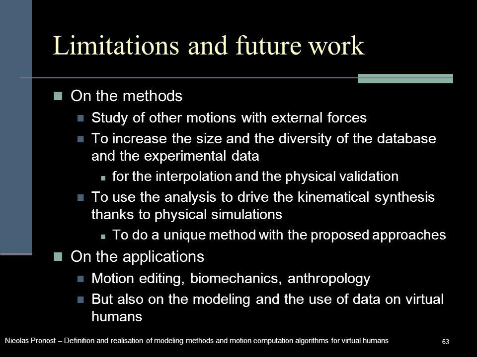 Nicolas Pronost – Definition and realisation of modeling methods and motion computation algorithms for virtual humans 63 Limitations and future work On the methods Study of other motions with external forces To increase the size and the diversity of the database and the experimental data for the interpolation and the physical validation To use the analysis to drive the kinematical synthesis thanks to physical simulations To do a unique method with the proposed approaches On the applications Motion editing, biomechanics, anthropology But also on the modeling and the use of data on virtual humans