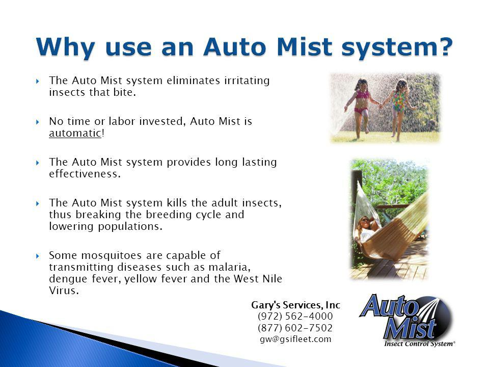 The Auto Mist system eliminates irritating insects that bite. No time or labor invested, Auto Mist is automatic! The Auto Mist system provides long la