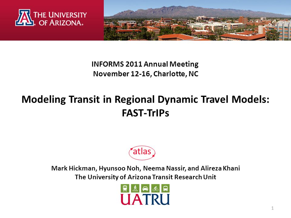 INFORMS 2011 Annual Meeting November 12-16, Charlotte, NC Modeling Transit in Regional Dynamic Travel Models: FAST-TrIPs Mark Hickman, Hyunsoo Noh, Neema Nassir, and Alireza Khani The University of Arizona Transit Research Unit atlas 1