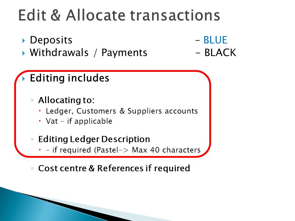 Deposits – BLUE Withdrawals / Payments - BLACK Editing includes Allocating to: Ledger, Customers & Suppliers accounts Vat – if applicable Editing Ledg