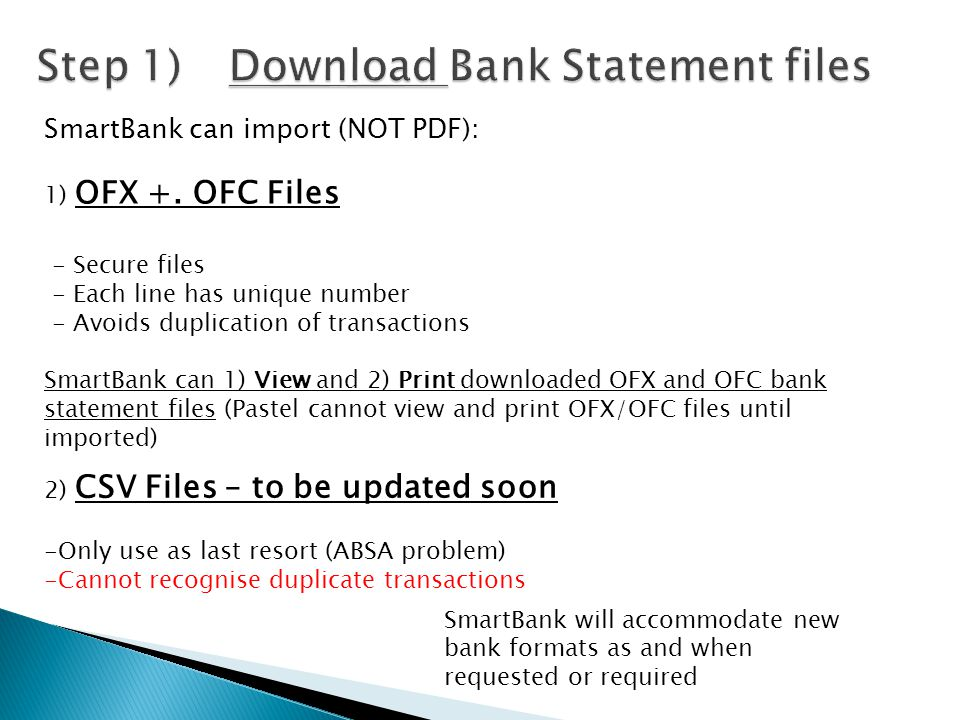 2) CSV Files – to be updated soon -Only use as last resort (ABSA problem) -Cannot recognise duplicate transactions SmartBank can import (NOT PDF): 1)