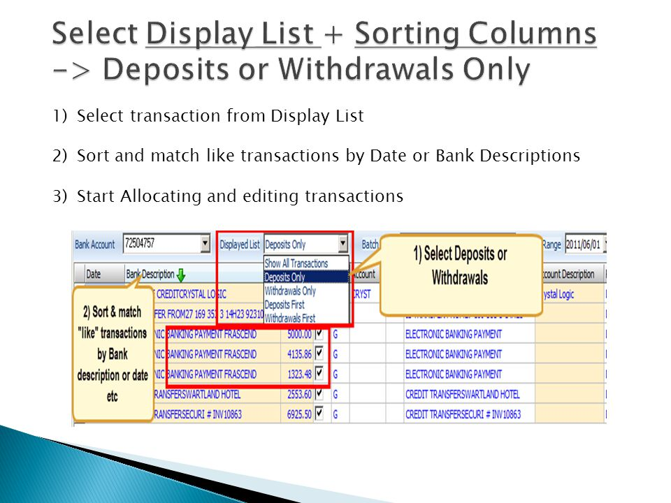 1)Select transaction from Display List 2)Sort and match like transactions by Date or Bank Descriptions 3)Start Allocating and editing transactions