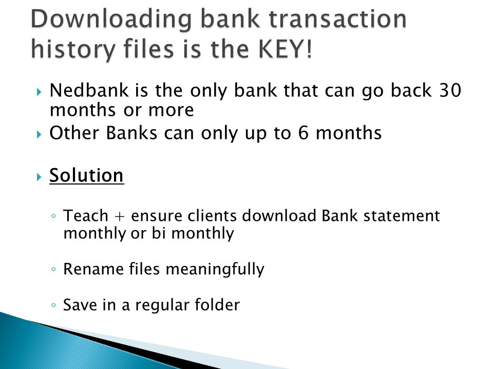 Nedbank is the only bank that can go back 30 months or more Other Banks can only up to 6 months Solution Teach + ensure clients download Bank statemen