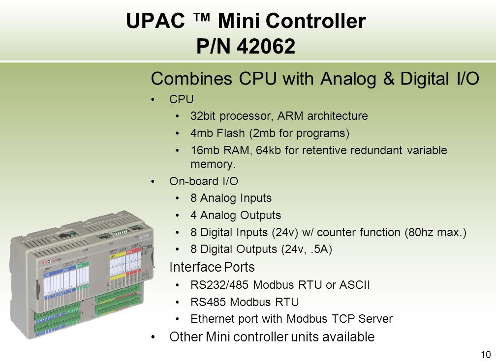 10 UPAC Mini Controller P/N 42062 Combines CPU with Analog & Digital I/O CPU 32bit processor, ARM architecture 4mb Flash (2mb for programs) 16mb RAM,