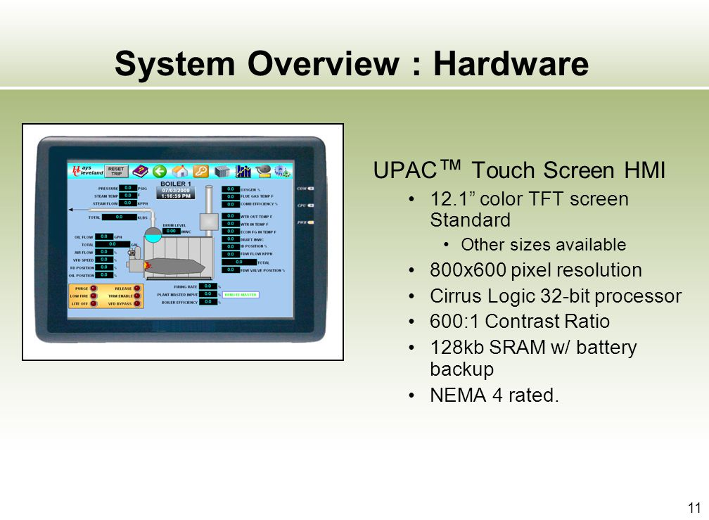 11 System Overview : Hardware UPAC Touch Screen HMI 12.1 color TFT screen Standard Other sizes available 800x600 pixel resolution Cirrus Logic 32-bit