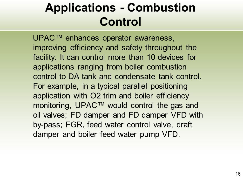 16 Applications - Combustion Control UPAC enhances operator awareness, improving efficiency and safety throughout the facility. It can control more th