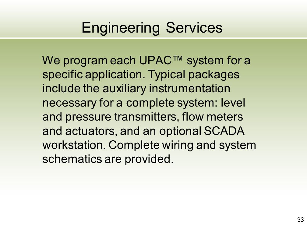 33 Engineering Services We program each UPAC system for a specific application. Typical packages include the auxiliary instrumentation necessary for a
