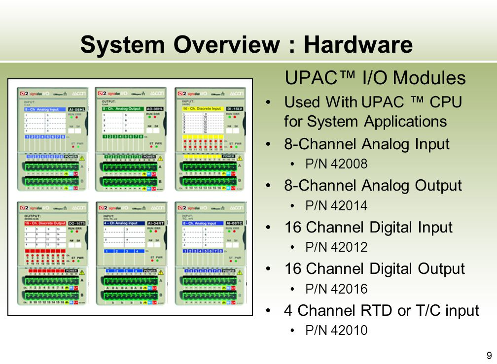 9 System Overview : Hardware UPAC I/O Modules Used With UPAC CPU for System Applications 8-Channel Analog Input P/N 42008 8-Channel Analog Output P/N
