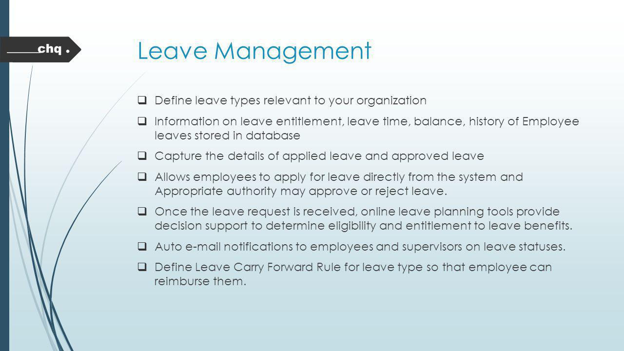 Leave Management Define leave types relevant to your organization Information on leave entitlement, leave time, balance, history of Employee leaves st